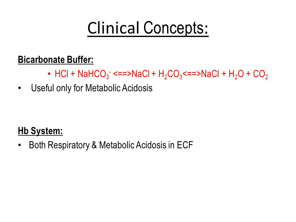 Clinical Concepts : Bicarbonate Buffer: HCl + NaHCO 3 - NaCl + H 2 CO 3 NaCl + H 2 O + CO 2 Useful only for Metabolic Acidosis Hb System: Both Respiratory & Metabolic Acidosis in ECF