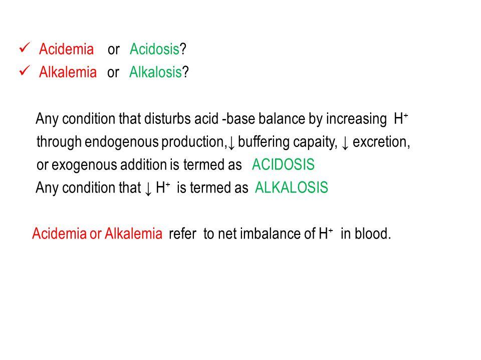 Acidemia or Acidosis. Alkalemia or Alkalosis.