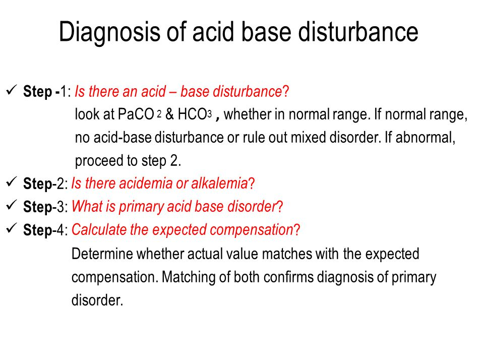 Diagnosis of acid base disturbance Step - 1: Is there an acid – base disturbance ? look at PaCO 2 & HCO 3, whether in normal range. If normal range, n