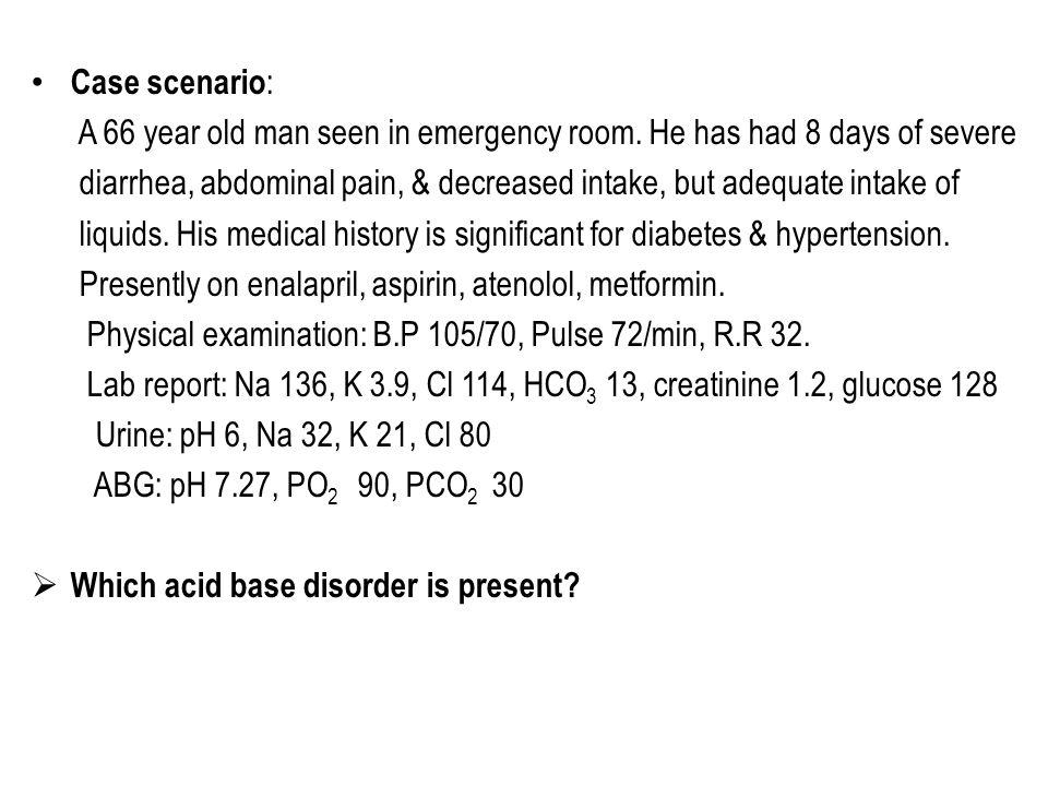 Case scenario : A 66 year old man seen in emergency room. He has had 8 days of severe diarrhea, abdominal pain, & decreased intake, but adequate intak