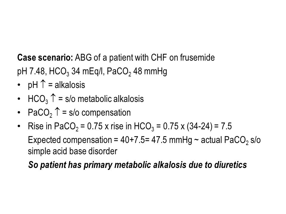 Case scenario: ABG of a patient with CHF on frusemide pH 7.48, HCO 3 34 mEq/l, PaCO 2 48 mmHg pH  = alkalosis HCO 3  = s/o metabolic alkalosis PaCO 2  = s/o compensation Rise in PaCO 2 = 0.75 x rise in HCO 3 = 0.75 x (34-24) = 7.5 Expected compensation = 40+7.5= 47.5 mmHg ~ actual PaCO 2 s/o simple acid base disorder So patient has primary metabolic alkalosis due to diuretics