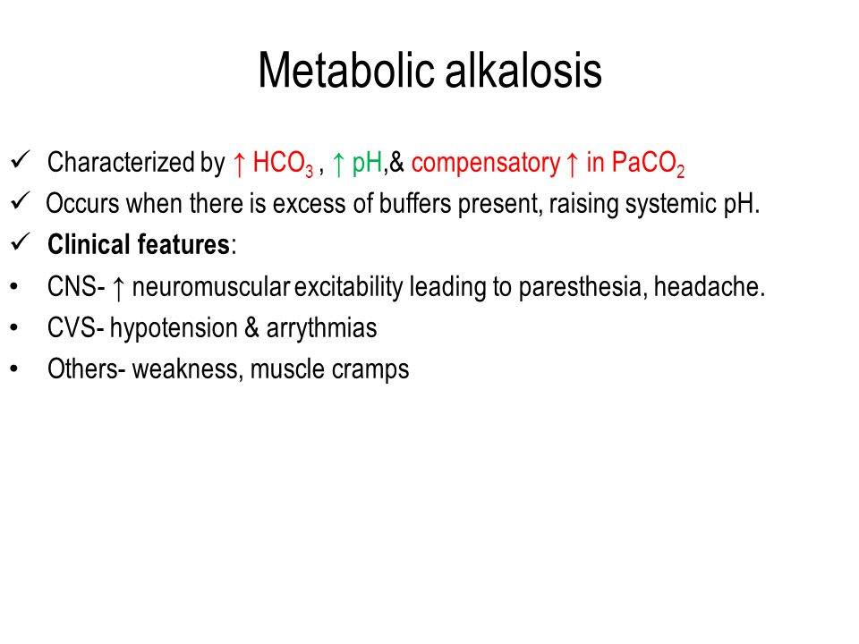 Metabolic alkalosis Characterized by ↑ HCO 3, ↑ pH,& compensatory ↑ in PaCO 2 Occurs when there is excess of buffers present, raising systemic pH.
