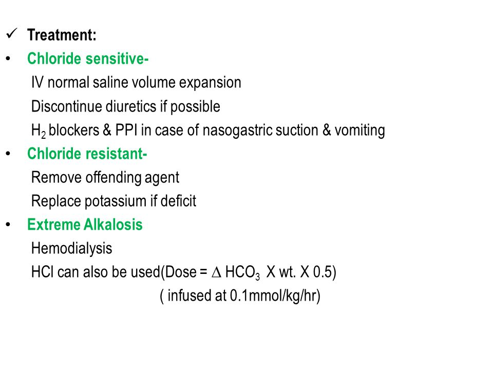 Treatment: Chloride sensitive- IV normal saline volume expansion Discontinue diuretics if possible H 2 blockers & PPI in case of nasogastric suction & vomiting Chloride resistant- Remove offending agent Replace potassium if deficit Extreme Alkalosis Hemodialysis HCl can also be used(Dose = ∆ HCO 3 X wt.