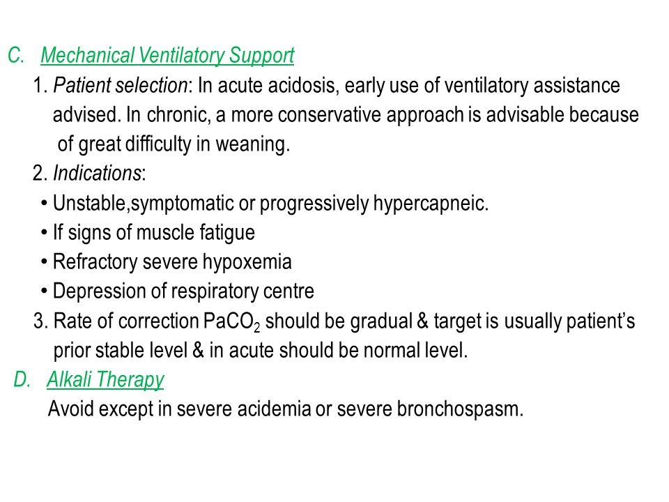 C.Mechanical Ventilatory Support 1. Patient selection : In acute acidosis, early use of ventilatory assistance advised. In chronic, a more conservativ