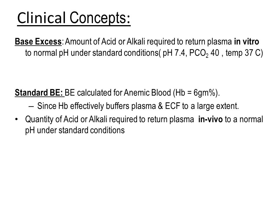 Clinical Concepts : Base Excess : Amount of Acid or Alkali required to return plasma in vitro to normal pH under standard conditions( pH 7.4, PCO 2 40, temp 37 C) Standard BE: BE calculated for Anemic Blood (Hb = 6gm%).