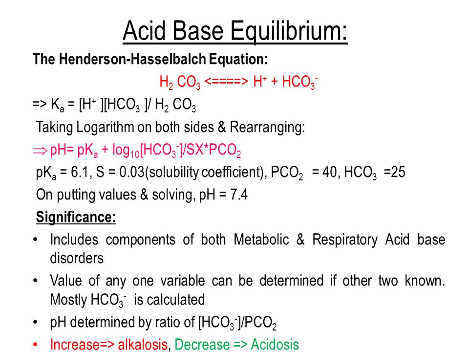 Acid Base Equilibrium: The Henderson-Hasselbalch Equation: H 2 CO 3 H + + HCO 3 - => K a = [H + ][HCO 3 ]/ H 2 CO 3 Taking Logarithm on both sides & Rearranging:  pH= pK a + log 10 [HCO 3 - ]/SX*PCO 2 pK a = 6.1, S = 0.03(solubility coefficient), PCO 2 = 40, HCO 3 =25 On putting values & solving, pH = 7.4 Significance: Includes components of both Metabolic & Respiratory Acid base disorders Value of any one variable can be determined if other two known.