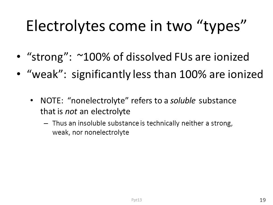 Electrolytes come in two types strong : ~100% of dissolved FUs are ionized weak : significantly less than 100% are ionized NOTE: nonelectrolyte refers to a soluble substance that is not an electrolyte – Thus an insoluble substance is technically neither a strong, weak, nor nonelectrolyte 19 Ppt13