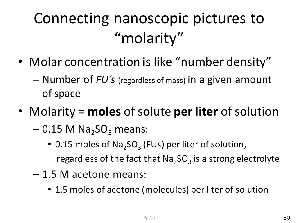 Connecting nanoscopic pictures to molarity Molar concentration is like number density – Number of FU's (regardless of mass) in a given amount of space Molarity = moles of solute per liter of solution – 0.15 M Na 2 SO 3 means: 0.15 moles of Na 2 SO 3 (FUs) per liter of solution, regardless of the fact that Na 2 SO 3 is a strong electrolyte – 1.5 M acetone means: 1.5 moles of acetone (molecules) per liter of solution 30 Ppt13