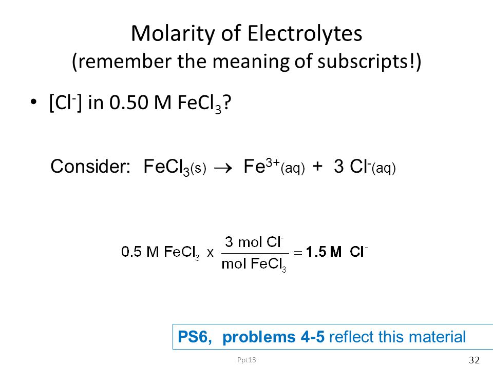 Molarity of Electrolytes (remember the meaning of subscripts!) [Cl - ] in 0.50 M FeCl 3 ? Consider: FeCl 3 (s)   Fe 3+ (aq) + 3 Cl - (aq) PS6, probl