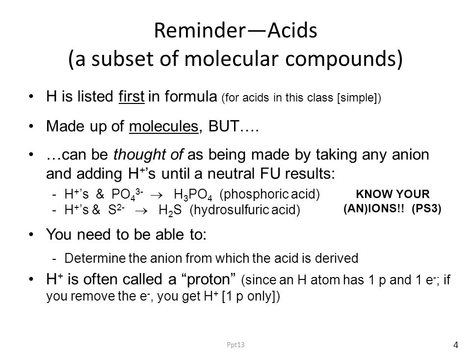 Reminder—Acids (a subset of molecular compounds) H is listed first in formula (for acids in this class [simple]) -H + 's & PO 4 3-  H 3 PO 4 (phosphoric acid) -H + 's & S 2-  H 2 S (hydrosulfuric acid) Made up of molecules, BUT….