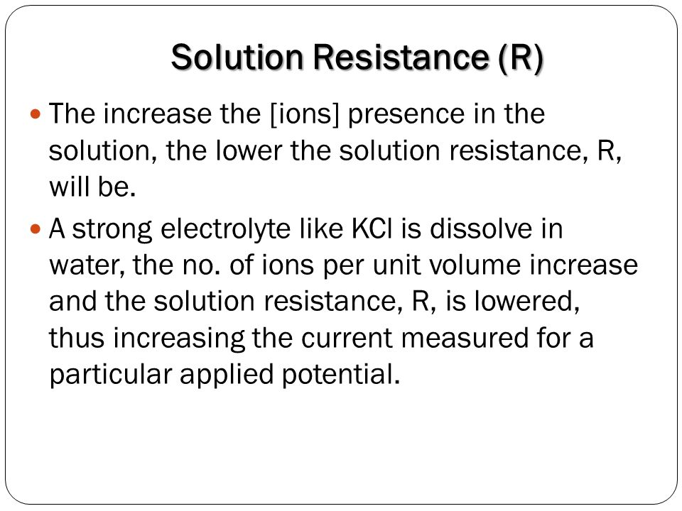 Solution Resistance (R) The increase the [ions] presence in the solution, the lower the solution resistance, R, will be. A strong electrolyte like KCl