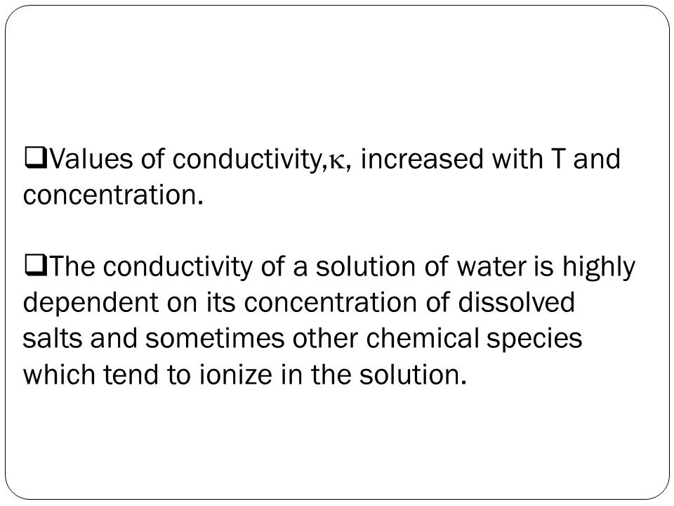  Values of conductivity, , increased with T and concentration.  The conductivity of a solution of water is highly dependent on its concentration of