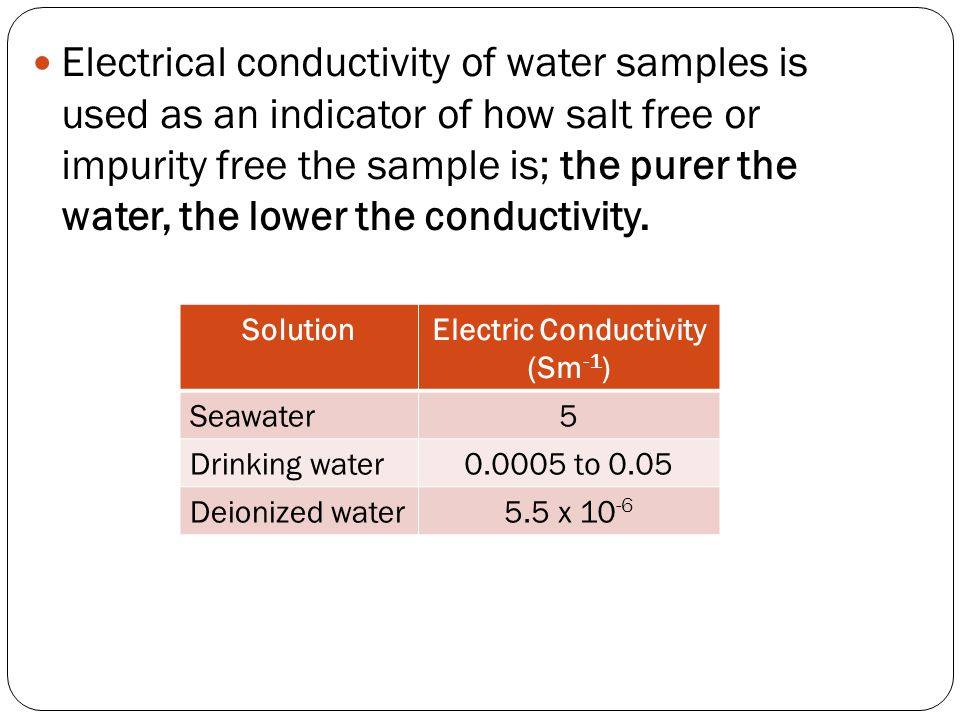 Electrical conductivity of water samples is used as an indicator of how salt free or impurity free the sample is; the purer the water, the lower the c