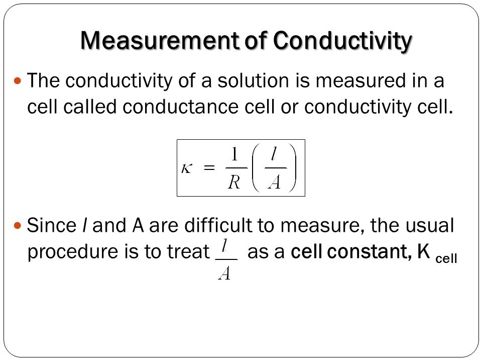 Measurement of Conductivity The conductivity of a solution is measured in a cell called conductance cell or conductivity cell. Since l and A are diffi