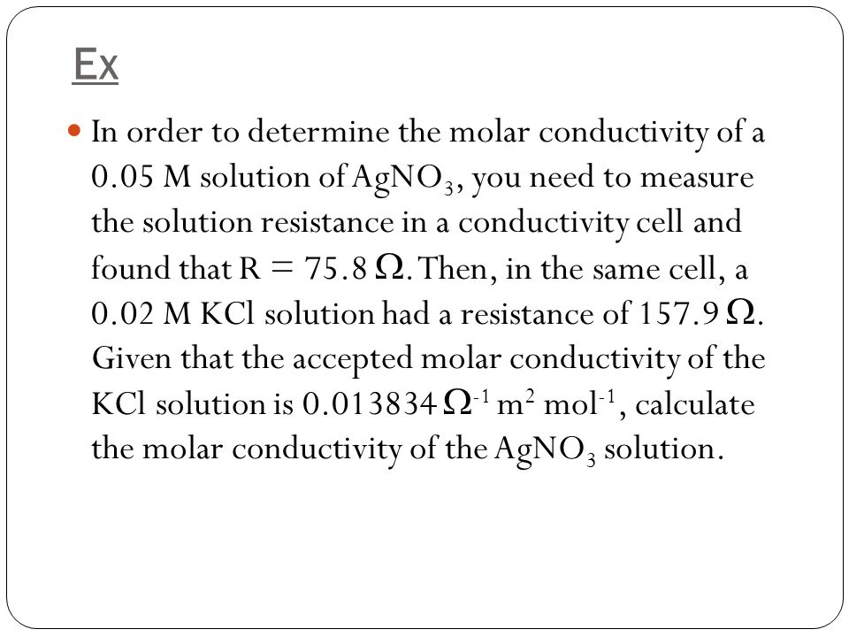 Ex In order to determine the molar conductivity of a 0.05 M solution of AgNO 3, you need to measure the solution resistance in a conductivity cell and