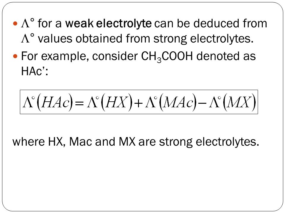  ° for a weak electrolyte can be deduced from  ° values obtained from strong electrolytes. For example, consider CH 3 COOH denoted as HAc': where HX
