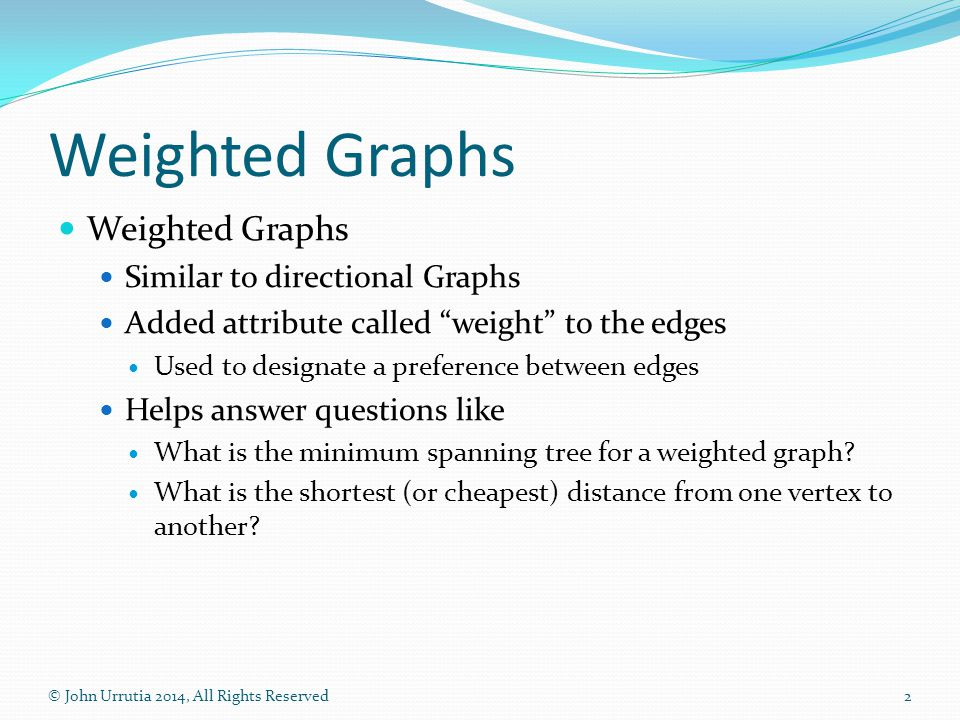 Weighted Graphs Similar to directional Graphs Added attribute called weight to the edges Used to designate a preference between edges Helps answer questions like What is the minimum spanning tree for a weighted graph.