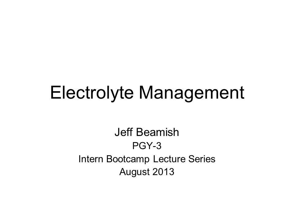 Electrolyte Management Jeff Beamish PGY-3 Intern Bootcamp Lecture Series August 2013