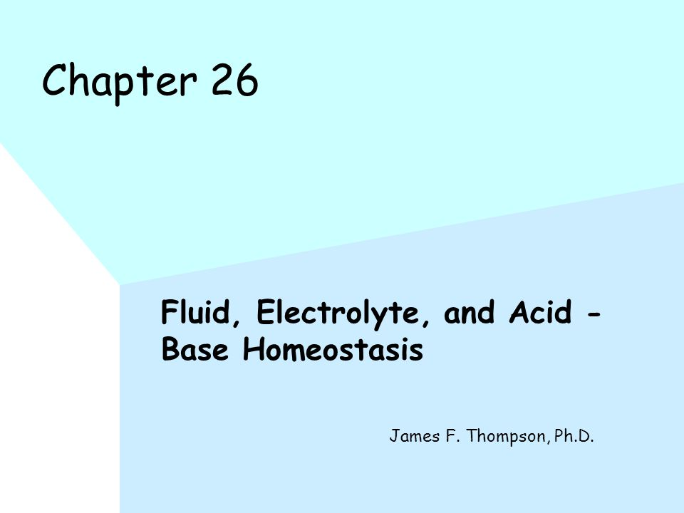 Chapter 26 Fluid, Electrolyte, and Acid - Base Homeostasis James F. Thompson, Ph.D.