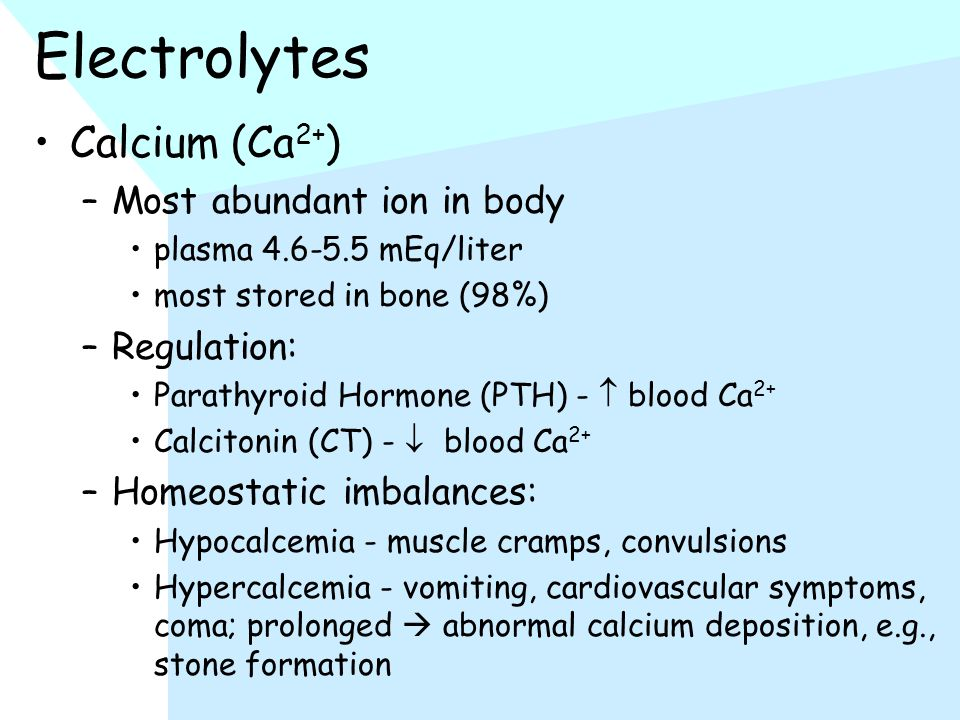 Electrolytes Calcium (Ca 2+ ) –Most abundant ion in body plasma 4.6-5.5 mEq/liter most stored in bone (98%) –Regulation: Parathyroid Hormone (PTH) -  blood Ca 2+ Calcitonin (CT) -  blood Ca 2+ –Homeostatic imbalances: Hypocalcemia - muscle cramps, convulsions Hypercalcemia - vomiting, cardiovascular symptoms, coma; prolonged  abnormal calcium deposition, e.g., stone formation