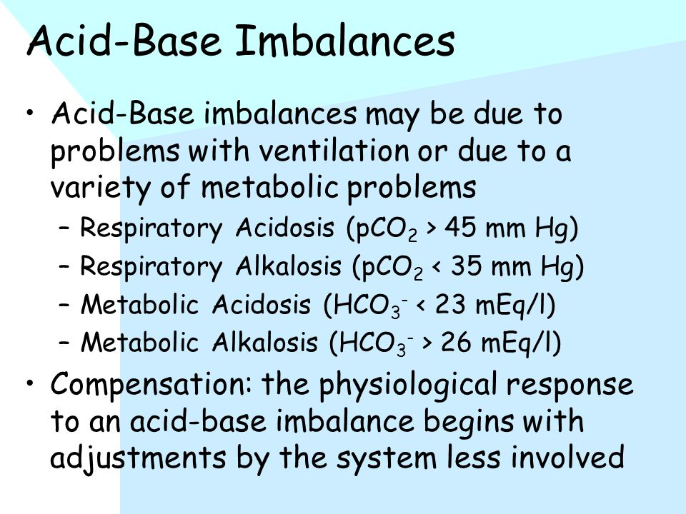 Acid-Base Imbalances Acid-Base imbalances may be due to problems with ventilation or due to a variety of metabolic problems –Respiratory Acidosis (pCO 2 > 45 mm Hg) –Respiratory Alkalosis (pCO 2 < 35 mm Hg) –Metabolic Acidosis (HCO 3 - < 23 mEq/l) –Metabolic Alkalosis (HCO 3 - > 26 mEq/l) Compensation: the physiological response to an acid-base imbalance begins with adjustments by the system less involved