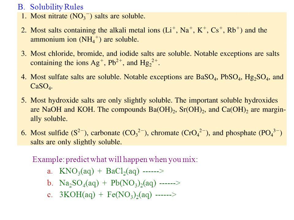 B.Solubility Rules Example: predict what will happen when you mix: a.KNO 3 (aq) + BaCl 2 (aq) ------> b.Na 2 SO 4 (aq) + Pb(NO 3 ) 2 (aq) ------> c.3K