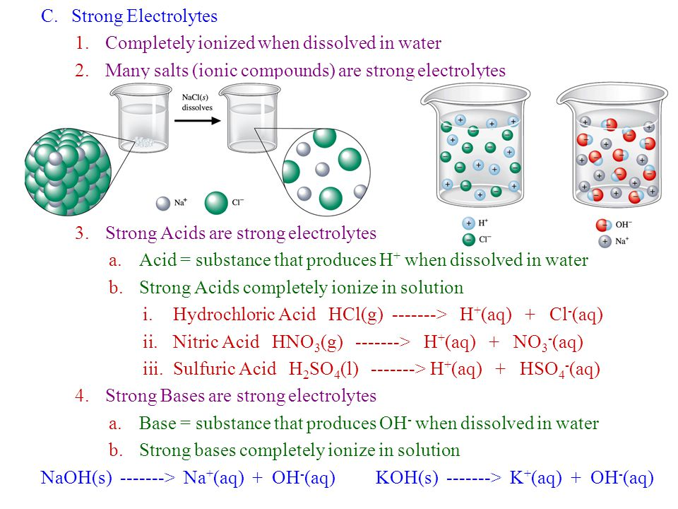 C.Strong Electrolytes 1.Completely ionized when dissolved in water 2.Many salts (ionic compounds) are strong electrolytes 3.Strong Acids are strong el