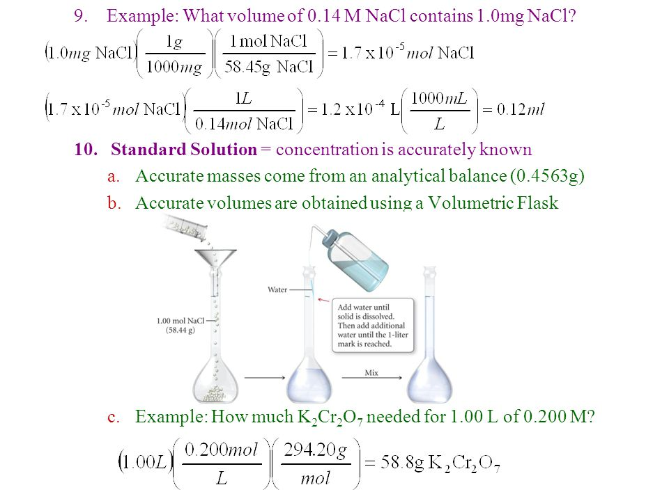 9. Example: What volume of 0.14 M NaCl contains 1.0mg NaCl? 10. Standard Solution = concentration is accurately known a.Accurate masses come from an a