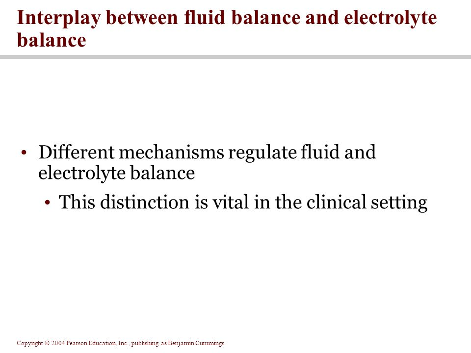 Copyright © 2004 Pearson Education, Inc., publishing as Benjamin Cummings Interplay between fluid balance and electrolyte balance Different mechanisms