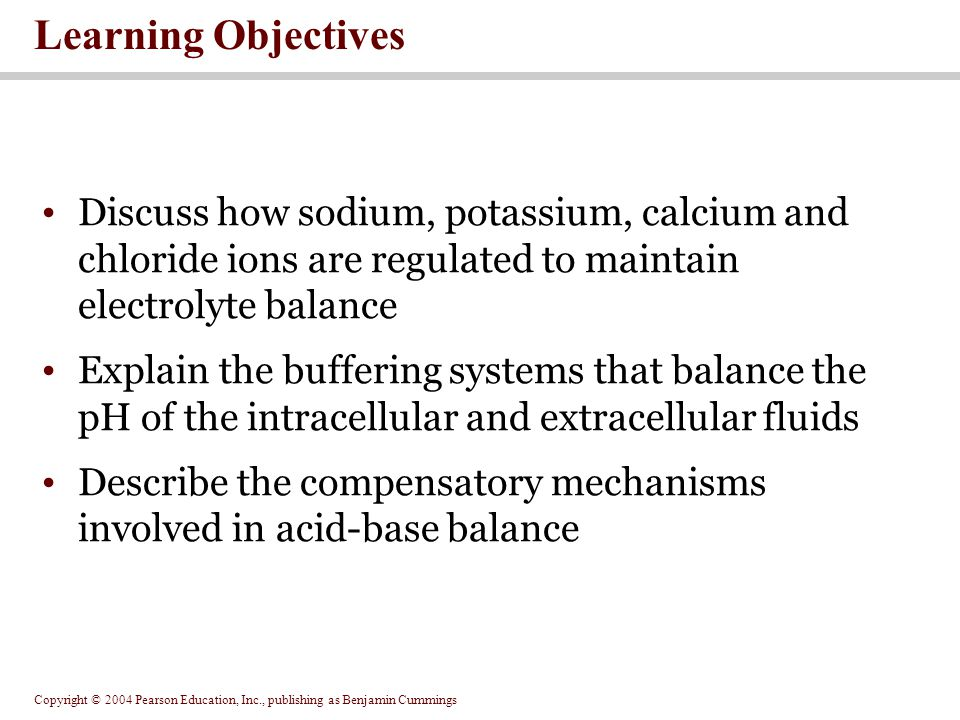 Copyright © 2004 Pearson Education, Inc., publishing as Benjamin Cummings SECTION 27-1 Fluid, Electrolyte and Acid-base Balance: An Overview