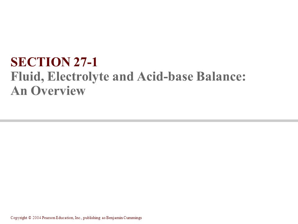 Copyright © 2004 Pearson Education, Inc., publishing as Benjamin Cummings Potassium ion concentrations in ECF are low Not as closely regulated as sodium Potassium ion excretion increases as ECF concentrations rise Aldosterone secreted pH rises Potassium retention occurs when pH falls Potassium balance