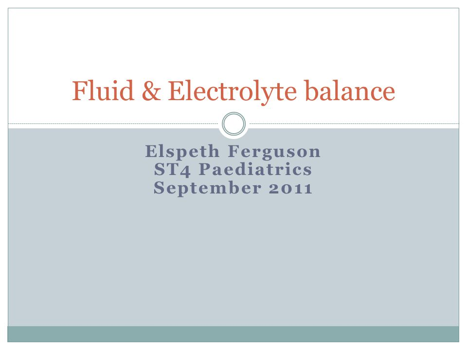 Elspeth Ferguson ST4 Paediatrics September 2011 Fluid & Electrolyte balance