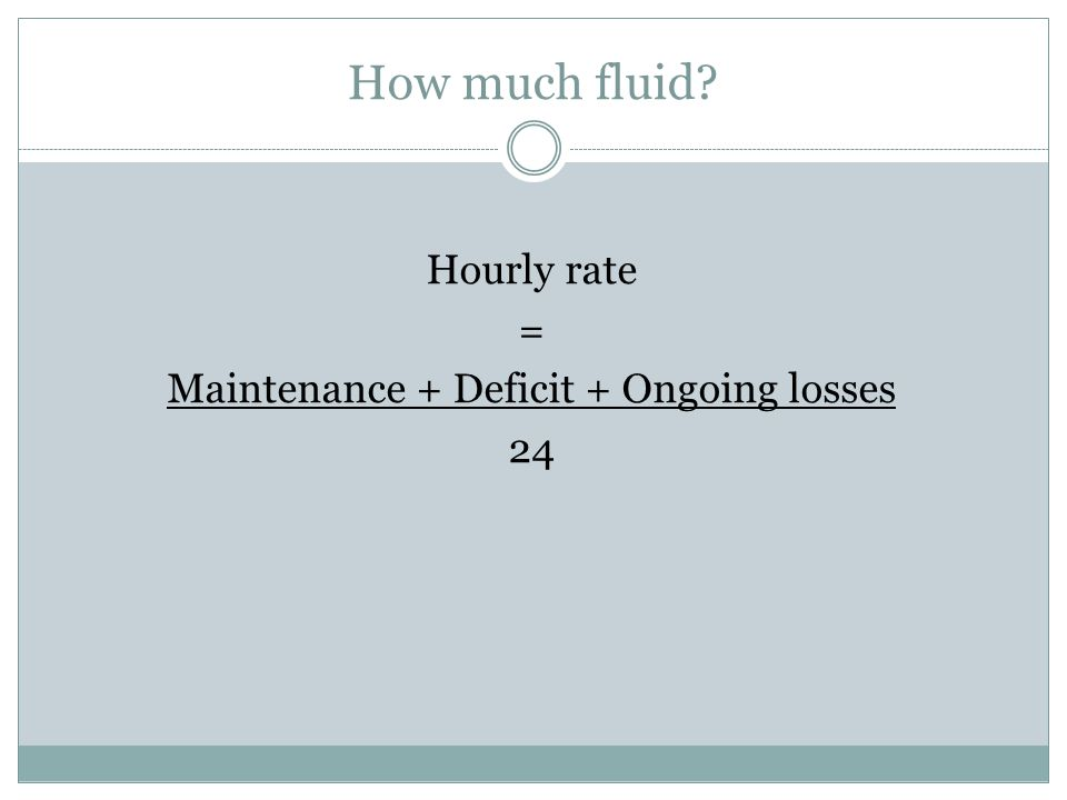 How much fluid Hourly rate = Maintenance + Deficit + Ongoing losses 24