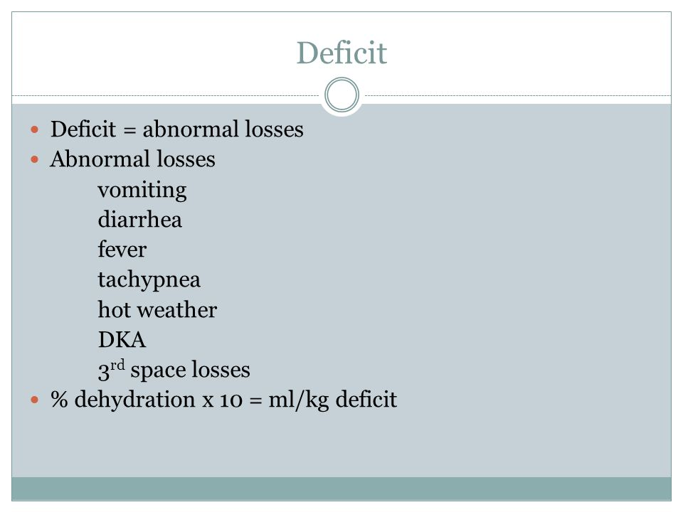 Deficit Deficit = abnormal losses Abnormal losses vomiting diarrhea fever tachypnea hot weather DKA 3 rd space losses % dehydration x 10 = ml/kg deficit