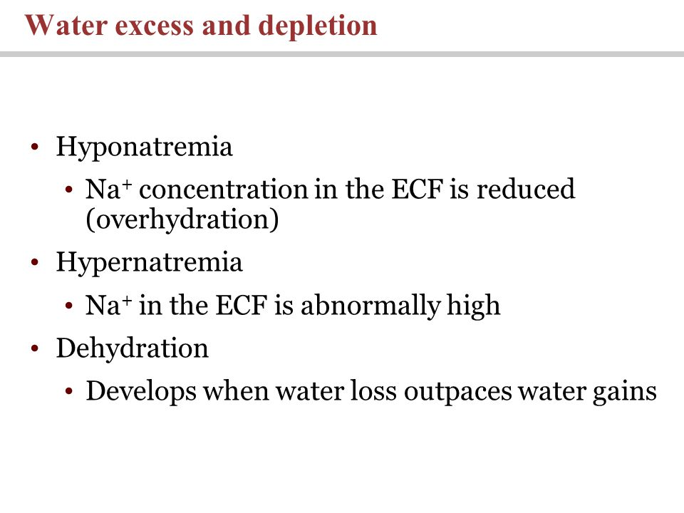 Hyponatremia Na + concentration in the ECF is reduced (overhydration) Hypernatremia Na + in the ECF is abnormally high Dehydration Develops when water loss outpaces water gains Water excess and depletion