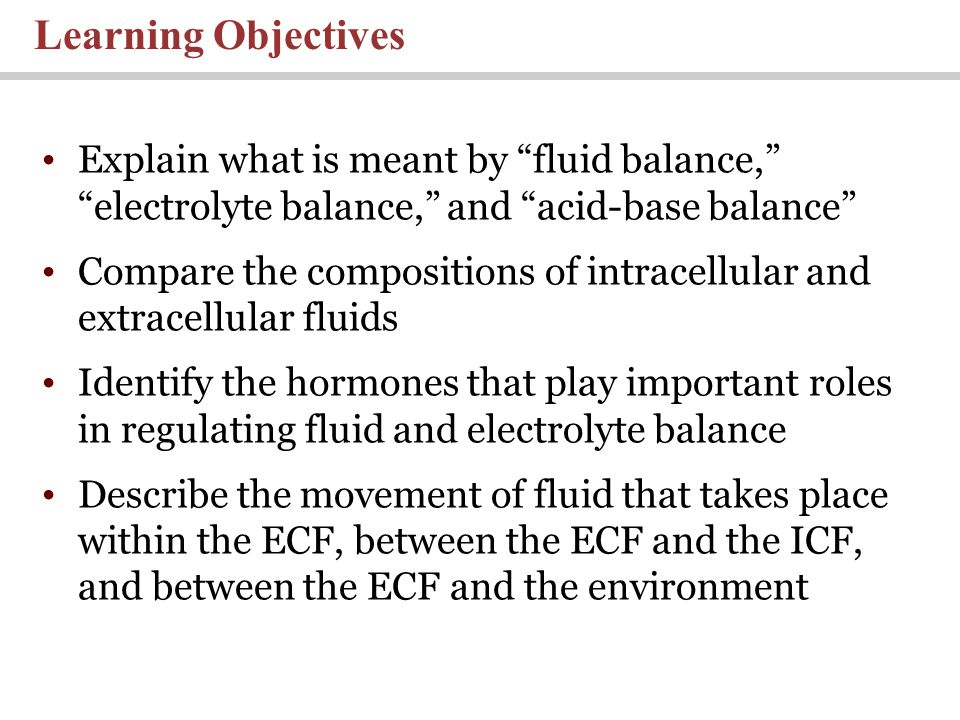 Learning Objectives Explain what is meant by fluid balance, electrolyte balance, and acid-base balance Compare the compositions of intracellular and extracellular fluids Identify the hormones that play important roles in regulating fluid and electrolyte balance Describe the movement of fluid that takes place within the ECF, between the ECF and the ICF, and between the ECF and the environment