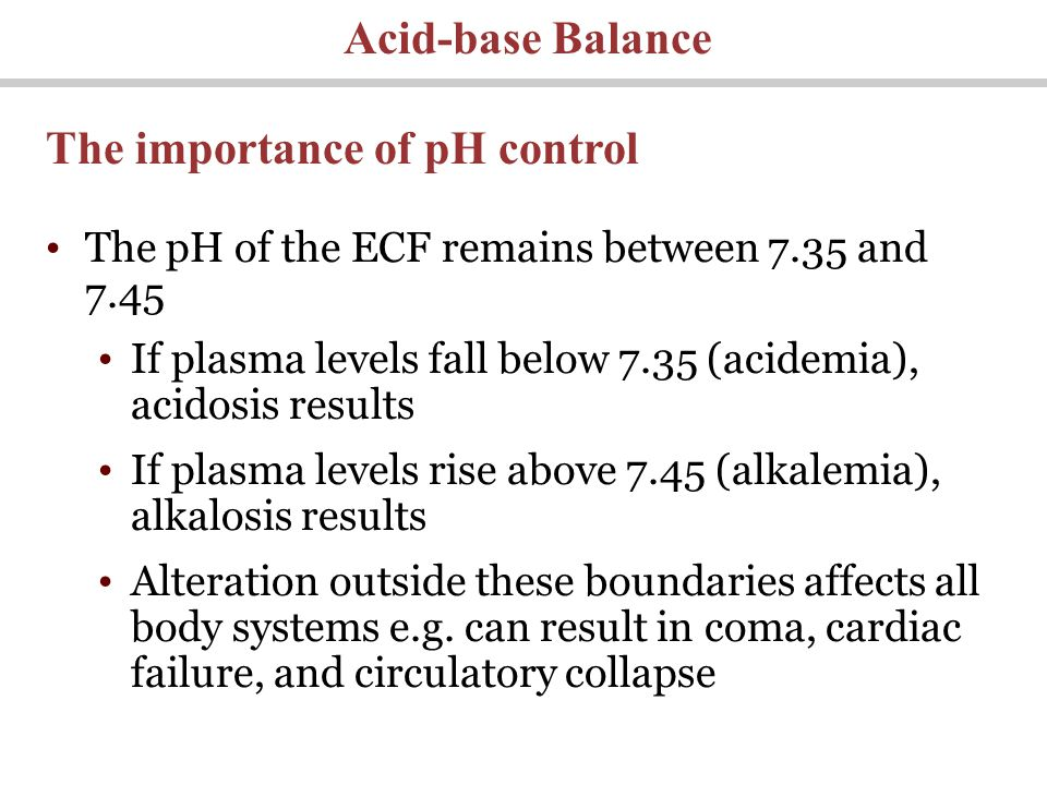 The pH of the ECF remains between 7.35 and 7.45 If plasma levels fall below 7.35 (acidemia), acidosis results If plasma levels rise above 7.45 (alkalemia), alkalosis results Alteration outside these boundaries affects all body systems e.g.
