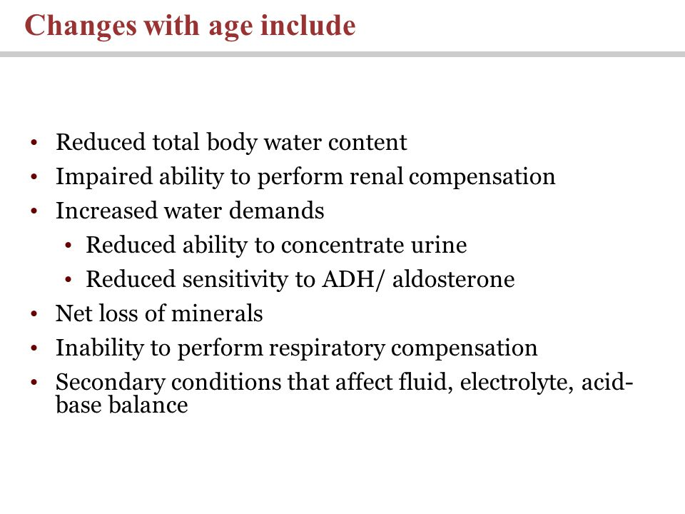 Reduced total body water content Impaired ability to perform renal compensation Increased water demands Reduced ability to concentrate urine Reduced sensitivity to ADH/ aldosterone Net loss of minerals Inability to perform respiratory compensation Secondary conditions that affect fluid, electrolyte, acid- base balance Changes with age include