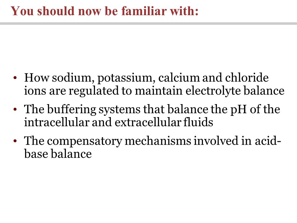 How sodium, potassium, calcium and chloride ions are regulated to maintain electrolyte balance The buffering systems that balance the pH of the intracellular and extracellular fluids The compensatory mechanisms involved in acid- base balance You should now be familiar with: