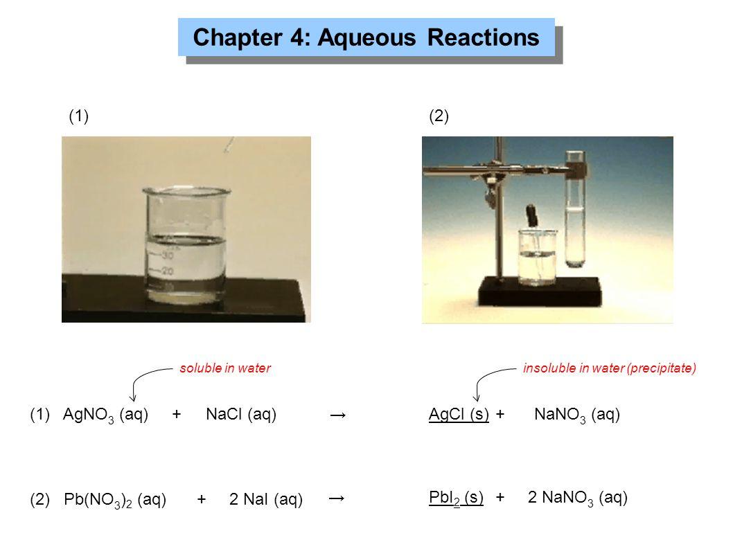 Chapter 4: Aqueous Reactions (2) Pb(NO 3 ) 2 (aq)+2 NaI (aq) (1) AgNO 3 (aq) + NaCl (aq) (1)(2) →AgCl (s)+ NaNO 3 (aq) →PbI 2 (s)+2 NaNO 3 (aq) solubl