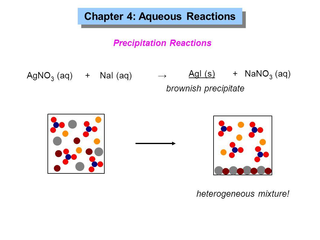 Chapter 4: Aqueous Reactions Precipitation Reactions AgNO 3 (aq)+NaI (aq)→ AgI (s)+NaNO 3 (aq) brownish precipitate heterogeneous mixture!