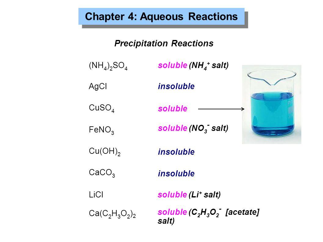 Chapter 4: Aqueous Reactions Precipitation Reactions (NH 4 ) 2 SO 4 AgCl CuSO 4 FeNO 3 Cu(OH) 2 CaCO 3 soluble (NH 4 + salt) soluble (NO 3 - salt) LiC