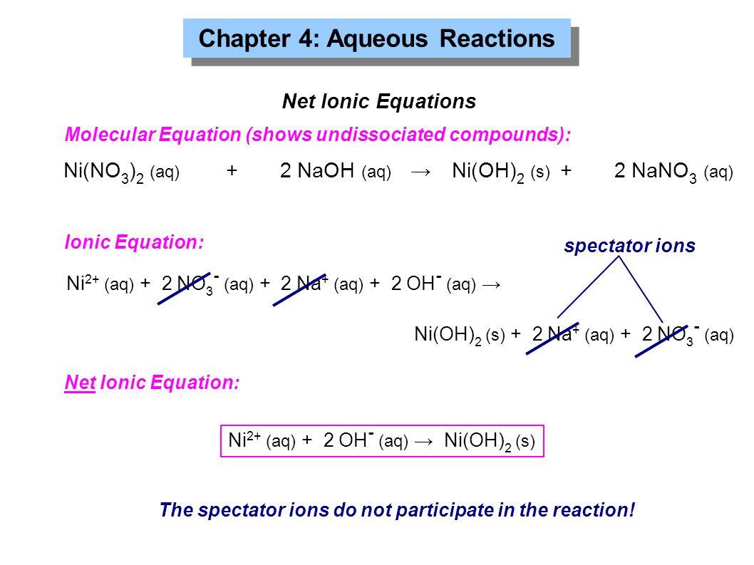 Chapter 4: Aqueous Reactions Ni(NO 3 ) 2 (aq) +2 NaOH (aq) →Ni(OH) 2 (s) +2 NaNO 3 (aq) Net Ionic Equations Molecular Equation (shows undissociated co