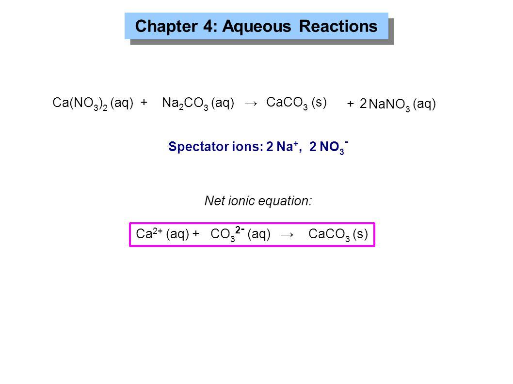 Chapter 4: Aqueous Reactions Ca(NO 3 ) 2 (aq) + Na 2 CO 3 (aq) → CaCO 3 (s) + NaNO 3 (aq) 2 Ca 2+ (aq) + CO 3 2 - (aq) → CaCO 3 (s) Spectator ions: 2