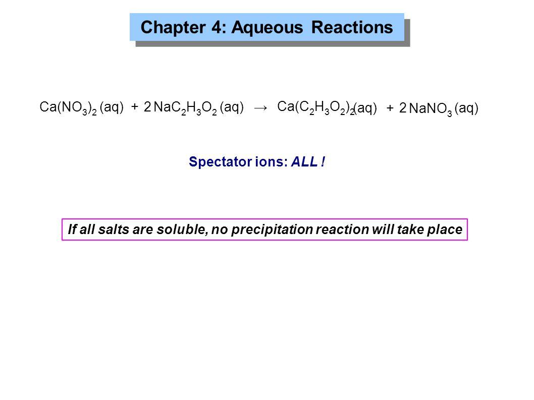 Chapter 4: Aqueous Reactions Ca(NO 3 ) 2 (aq) + NaC 2 H 3 O 2 (aq) → Ca(C 2 H 3 O 2 ) 2 + NaNO 3 (aq) 2 2 Spectator ions: ALL ! (aq) If all salts are