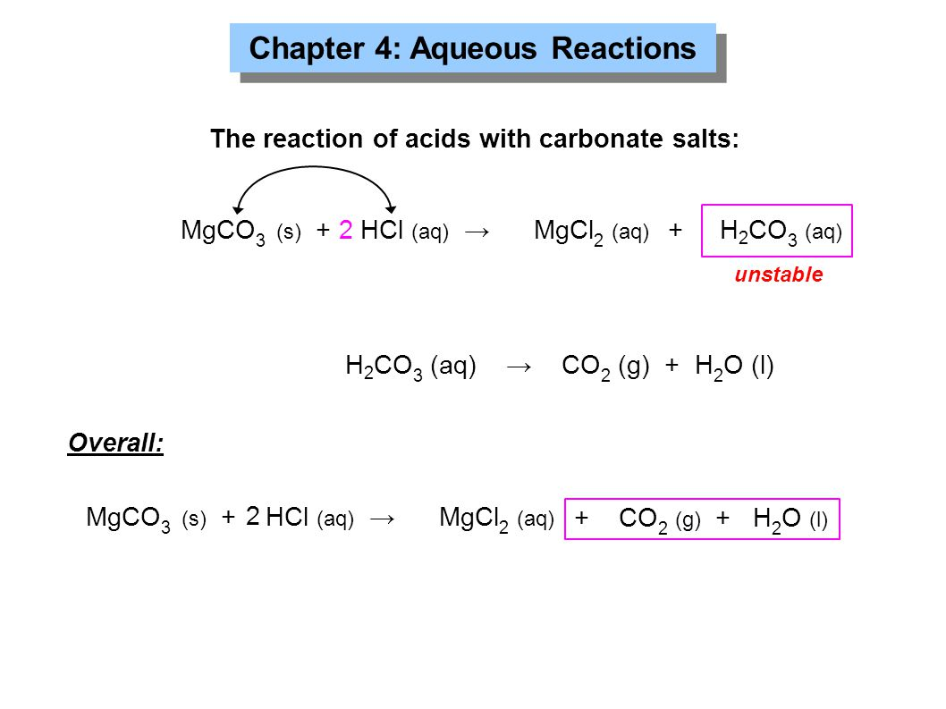 Chapter 4: Aqueous Reactions The reaction of acids with carbonate salts: MgCO 3 (s) + HCl (aq) →MgCl 2 (aq) + H 2 CO 3 (aq) 2 H 2 CO 3 (aq) → CO 2 (g) + H 2 O (l) unstable Overall: MgCO 3 (s) + HCl (aq) →MgCl 2 (aq) + CO 2 (g) + H 2 O (l) 2