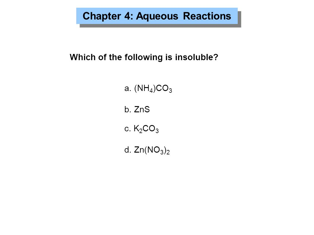 Chapter 4: Aqueous Reactions Which of the following is insoluble? a. (NH 4 )CO 3 b. ZnS c. K 2 CO 3 d. Zn(NO 3 ) 2