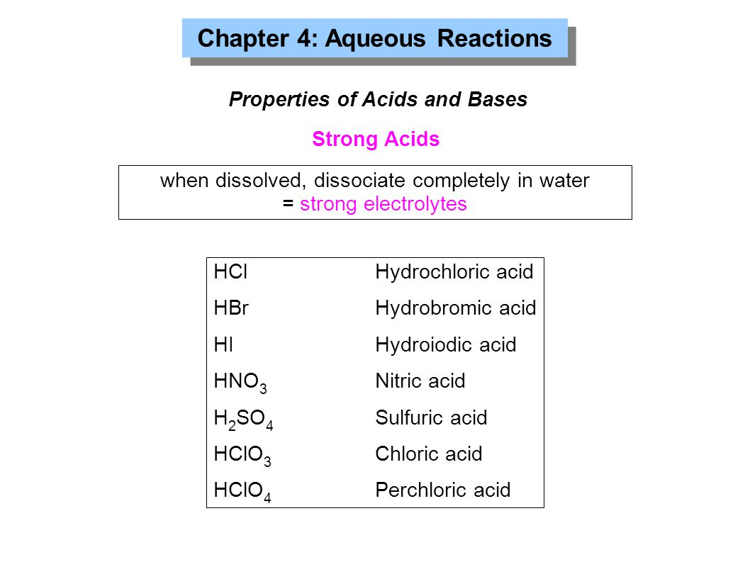 Chapter 4: Aqueous Reactions Properties of Acids and Bases Strong Acids HClHydrochloric acid HBrHydrobromic acid HIHydroiodic acid HNO 3 Nitric acid H