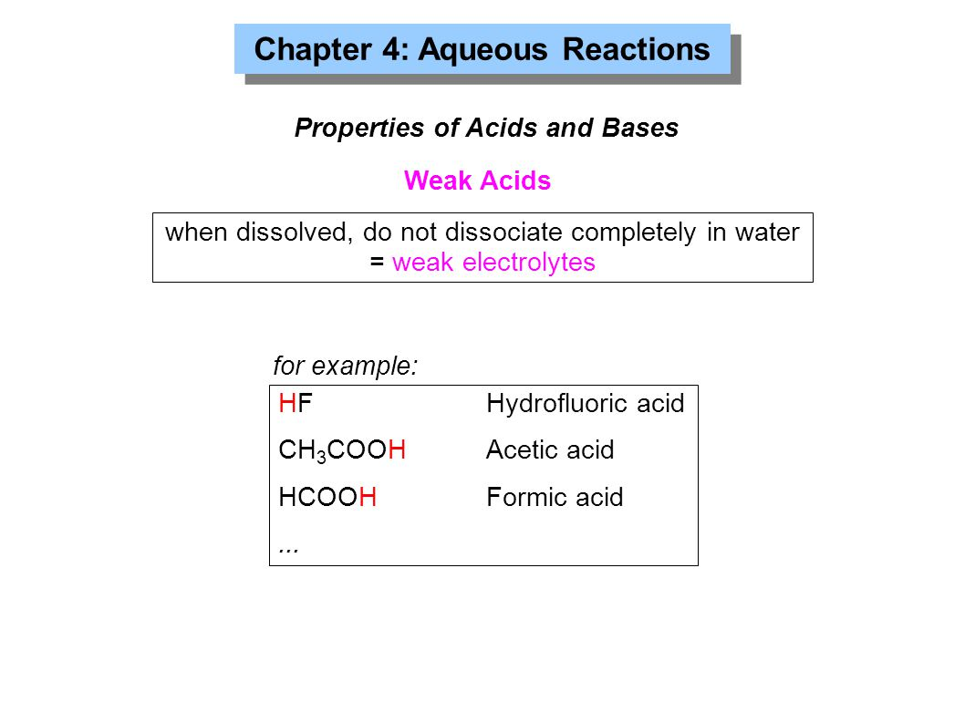 Chapter 4: Aqueous Reactions Properties of Acids and Bases Weak Acids HFHydrofluoric acid CH 3 COOHAcetic acid HCOOHFormic acid...