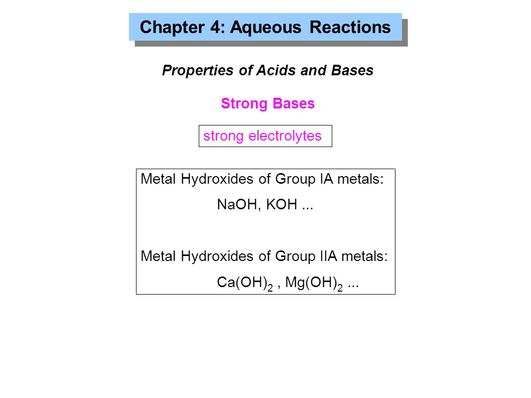 Chapter 4: Aqueous Reactions Properties of Acids and Bases Strong Bases Metal Hydroxides of Group IA metals: NaOH, KOH... Metal Hydroxides of Group II